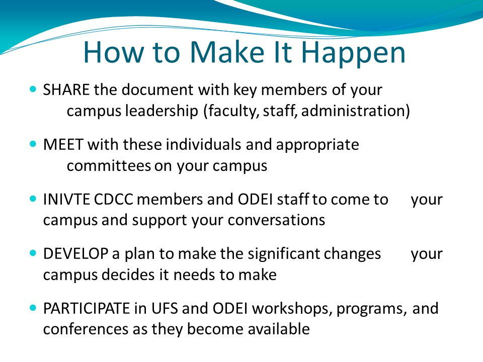 How to Make It Happen SHARE the document with key members of your campus leadership (faculty, staff, administration) MEET with these individuals and appropriate committees on your campus INIVTE CDCC members and ODEI staff to come to your campus and support your conversations DEVELOP a plan to make the significant changes your campus decides it needs to make PARTICIPATE in UFS and ODEI workshops, programs, and conferences as they become available