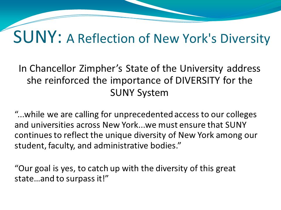 SUNY: A Reflection of New York s Diversity In Chancellor Zimpher's State of the University address she reinforced the importance of DIVERSITY for the SUNY System ...while we are calling for unprecedented access to our colleges and universities across New York...we must ensure that SUNY continues to reflect the unique diversity of New York among our student, faculty, and administrative bodies. Our goal is yes, to catch up with the diversity of this great state…and to surpass it!