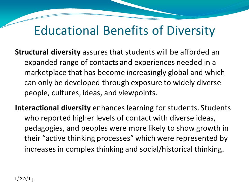 Educational Benefits of Diversity Structural diversity assures that students will be afforded an expanded range of contacts and experiences needed in