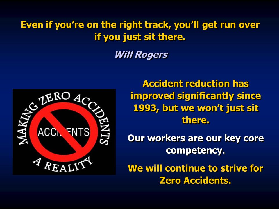 Accident reduction has improved significantly since 1993, but we won't just sit there. Our workers are our key core competency. We will continue to st
