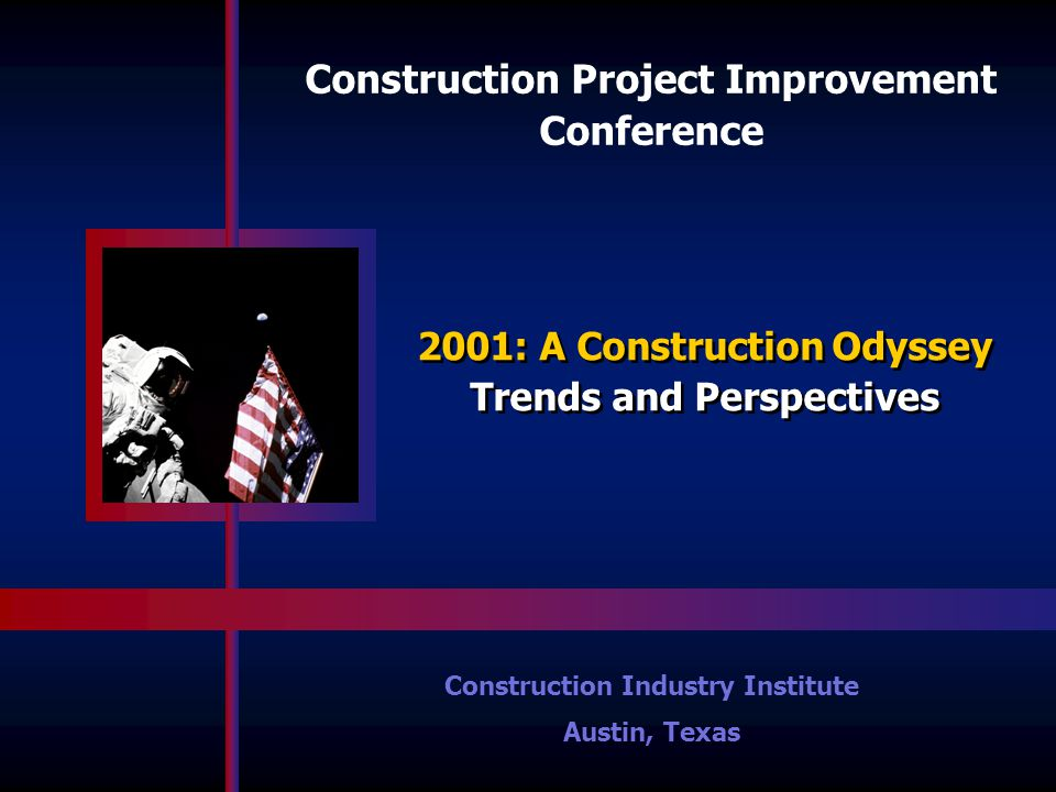 Construction Project Improvement Conference Construction Industry Institute Austin, Texas 2001: A Construction Odyssey Trends and Perspectives