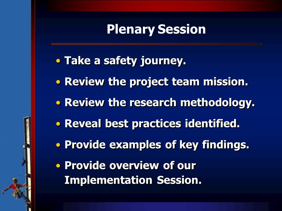 Plenary Session Take a safety journey. Review the project team mission. Review the research methodology. Reveal best practices identified. Provide exa