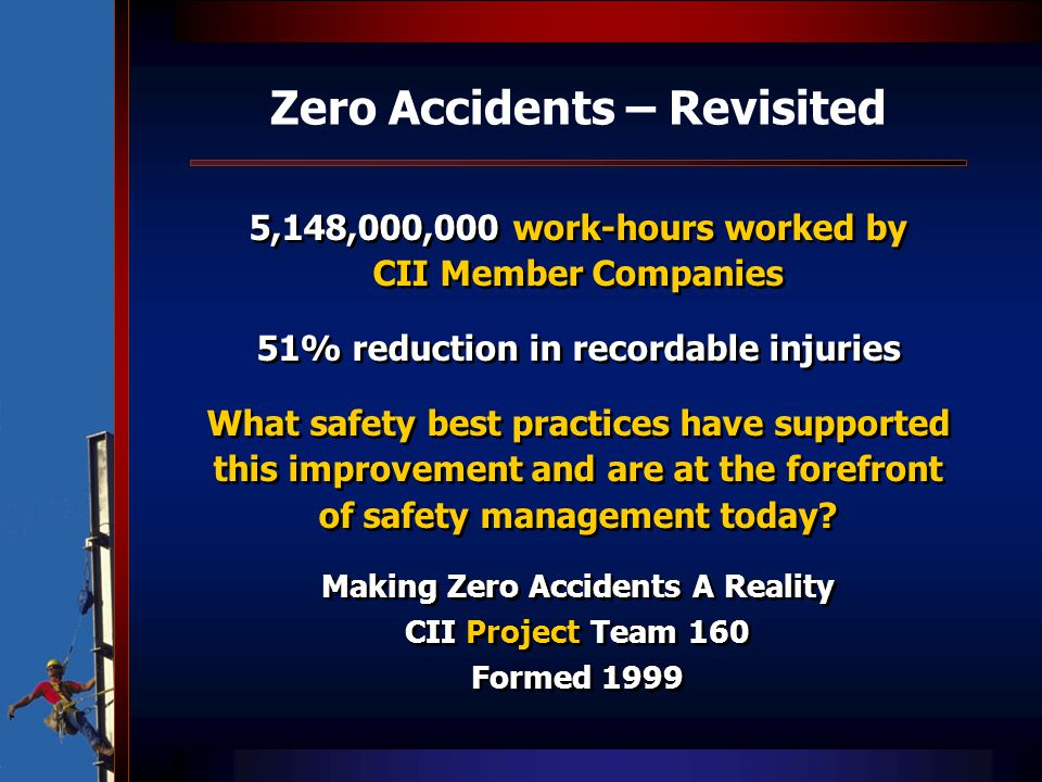 Zero Accidents – Revisited 5,148,000,000 work-hours worked by CII Member Companies 51% reduction in recordable injuries What safety best practices hav