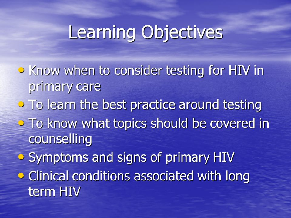 Learning Objectives Know when to consider testing for HIV in primary care Know when to consider testing for HIV in primary care To learn the best practice around testing To learn the best practice around testing To know what topics should be covered in counselling To know what topics should be covered in counselling Symptoms and signs of primary HIV Symptoms and signs of primary HIV Clinical conditions associated with long term HIV Clinical conditions associated with long term HIV