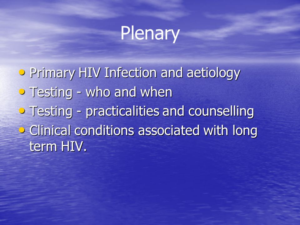 Plenary Primary HIV Infection and aetiology Primary HIV Infection and aetiology Testing - who and when Testing - who and when Testing - practicalities and counselling Testing - practicalities and counselling Clinical conditions associated with long term HIV.