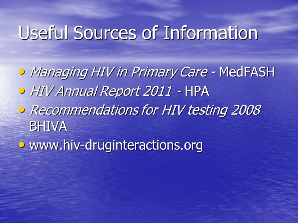 Useful Sources of Information Managing HIV in Primary Care - MedFASH Managing HIV in Primary Care - MedFASH HIV Annual Report 2011 - HPA HIV Annual Report 2011 - HPA Recommendations for HIV testing 2008 BHIVA Recommendations for HIV testing 2008 BHIVA www.hiv-druginteractions.org www.hiv-druginteractions.org