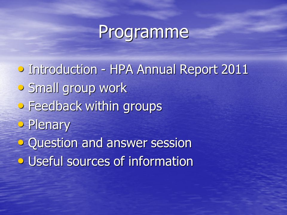 Programme Introduction - HPA Annual Report 2011 Introduction - HPA Annual Report 2011 Small group work Small group work Feedback within groups Feedback within groups Plenary Plenary Question and answer session Question and answer session Useful sources of information Useful sources of information