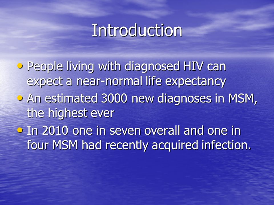 Introduction People living with diagnosed HIV can expect a near-normal life expectancy People living with diagnosed HIV can expect a near-normal life expectancy An estimated 3000 new diagnoses in MSM, the highest ever An estimated 3000 new diagnoses in MSM, the highest ever In 2010 one in seven overall and one in four MSM had recently acquired infection.