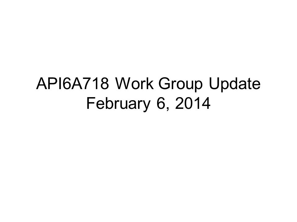API6A718 Work Group Update February 6, 2014