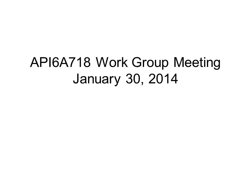 API6A718 Work Group Meeting January 30, 2014