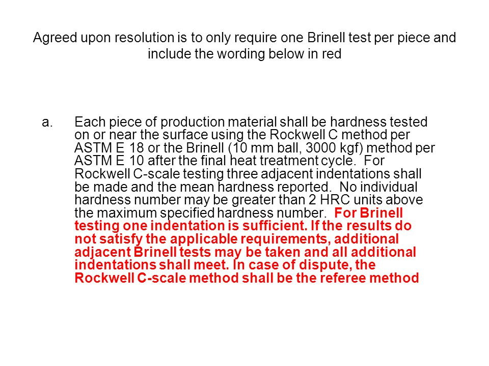 Agreed upon resolution is to only require one Brinell test per piece and include the wording below in red a.Each piece of production material shall be
