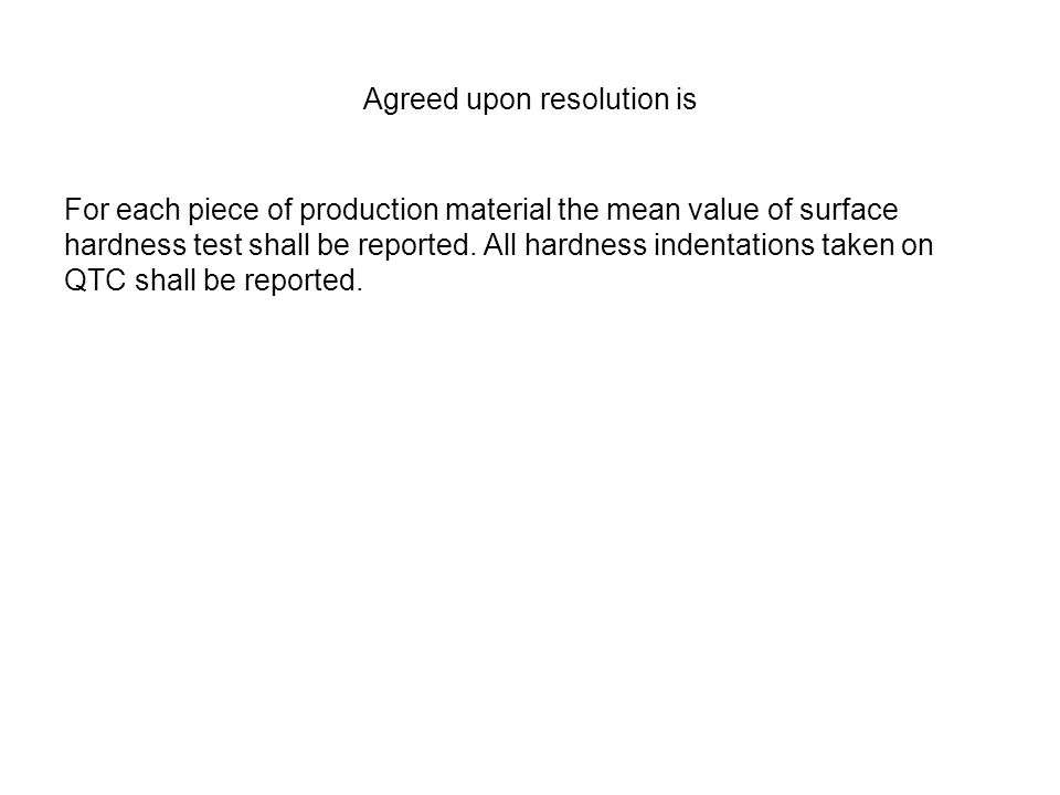 Agreed upon resolution is For each piece of production material the mean value of surface hardness test shall be reported. All hardness indentations t