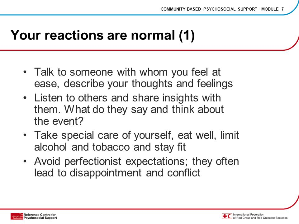 COMMUNITY-BASED PSYCHOSOCIAL SUPPORT · MODULE 7 Your reactions are normal (1) Talk to someone with whom you feel at ease, describe your thoughts and feelings Listen to others and share insights with them.