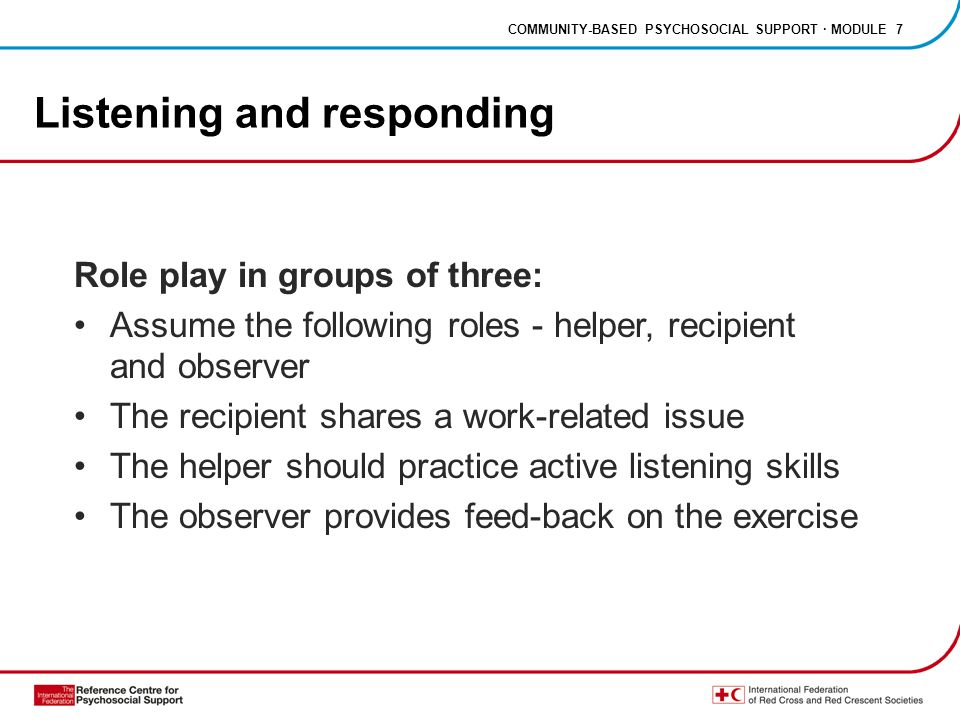 COMMUNITY-BASED PSYCHOSOCIAL SUPPORT · MODULE 7 Listening and responding Role play in groups of three: Assume the following roles - helper, recipient and observer The recipient shares a work-related issue The helper should practice active listening skills The observer provides feed-back on the exercise