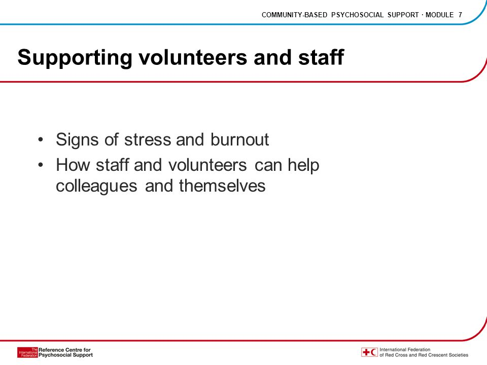 COMMUNITY-BASED PSYCHOSOCIAL SUPPORT · MODULE 7 Supporting volunteers and staff Signs of stress and burnout How staff and volunteers can help colleagu