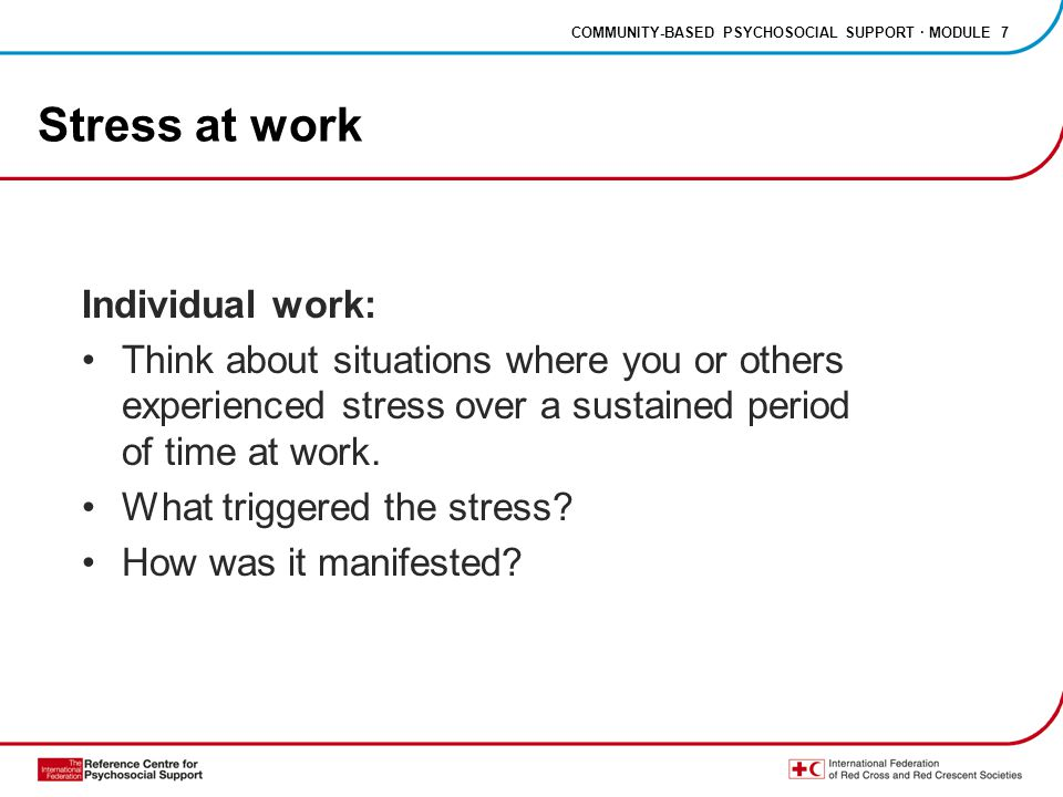 COMMUNITY-BASED PSYCHOSOCIAL SUPPORT · MODULE 7 Stress at work Individual work: Think about situations where you or others experienced stress over a sustained period of time at work.