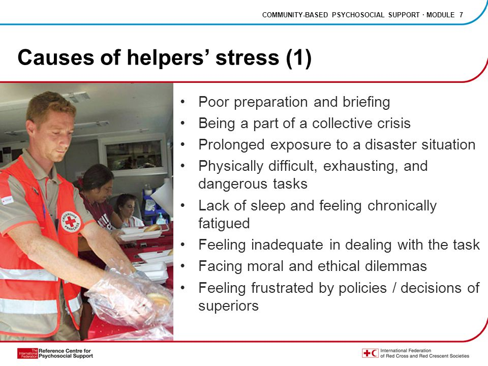 COMMUNITY-BASED PSYCHOSOCIAL SUPPORT · MODULE 7 Causes of helpers' stress (1) Poor preparation and briefing Being a part of a collective crisis Prolonged exposure to a disaster situation Physically difficult, exhausting, and dangerous tasks Lack of sleep and feeling chronically fatigued Feeling inadequate in dealing with the task Facing moral and ethical dilemmas Feeling frustrated by policies / decisions of superiors
