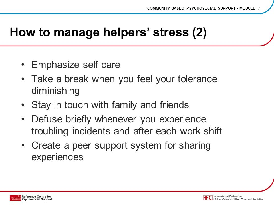 COMMUNITY-BASED PSYCHOSOCIAL SUPPORT · MODULE 7 How to manage helpers' stress (2) Emphasize self care Take a break when you feel your tolerance dimini