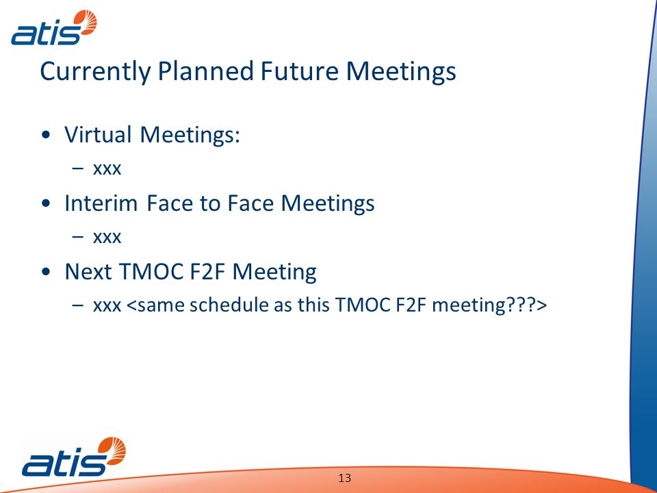 Presentation Name Date 13 Currently Planned Future Meetings Virtual Meetings: –xxx Interim Face to Face Meetings –xxx Next TMOC F2F Meeting –xxx