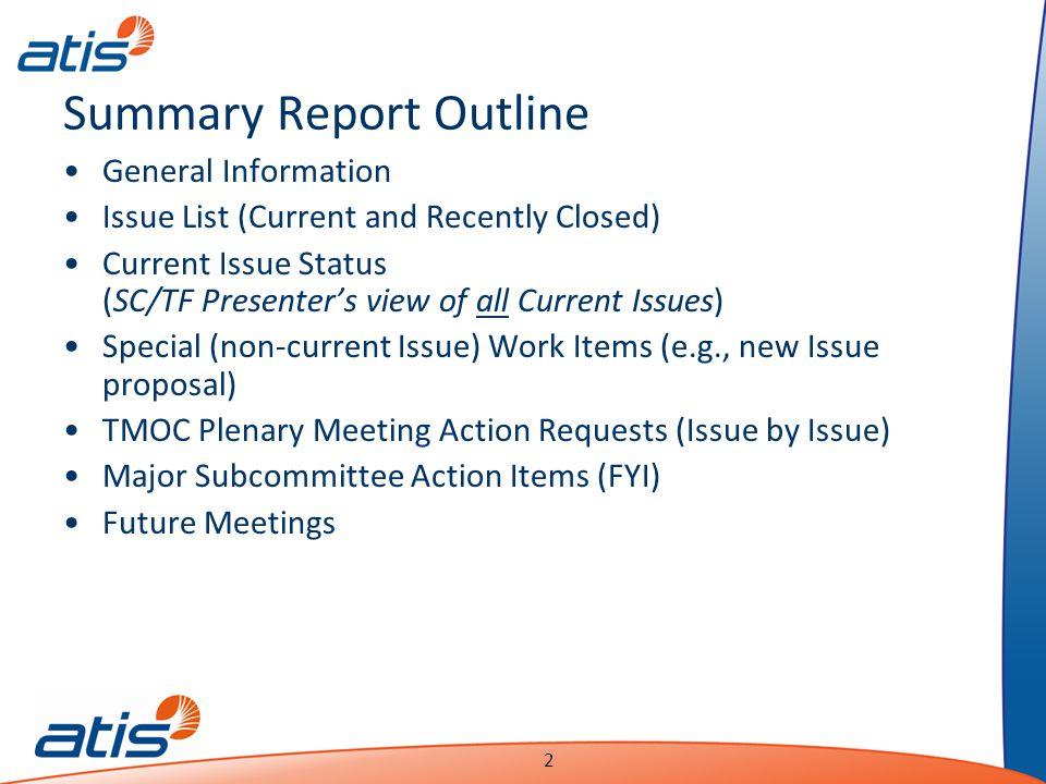 Presentation Name Date 2 Summary Report Outline General Information Issue List (Current and Recently Closed) Current Issue Status (SC/TF Presenter's view of all Current Issues) Special (non-current Issue) Work Items (e.g., new Issue proposal) TMOC Plenary Meeting Action Requests (Issue by Issue) Major Subcommittee Action Items (FYI) Future Meetings