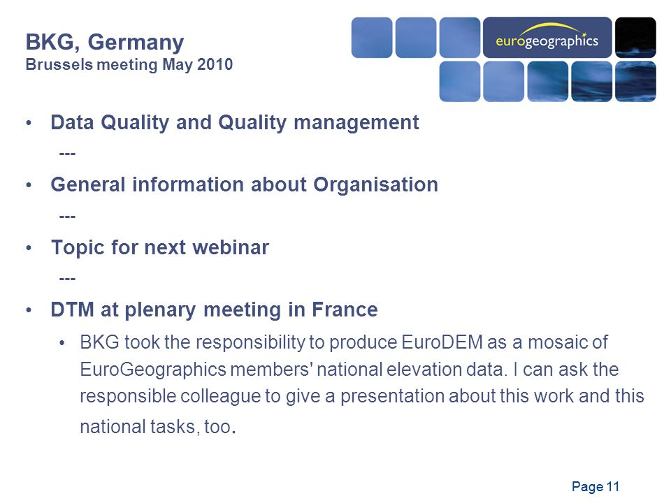 Page 11 Data Quality and Quality management --- General information about Organisation --- Topic for next webinar --- DTM at plenary meeting in France BKG took the responsibility to produce EuroDEM as a mosaic of EuroGeographics members national elevation data.