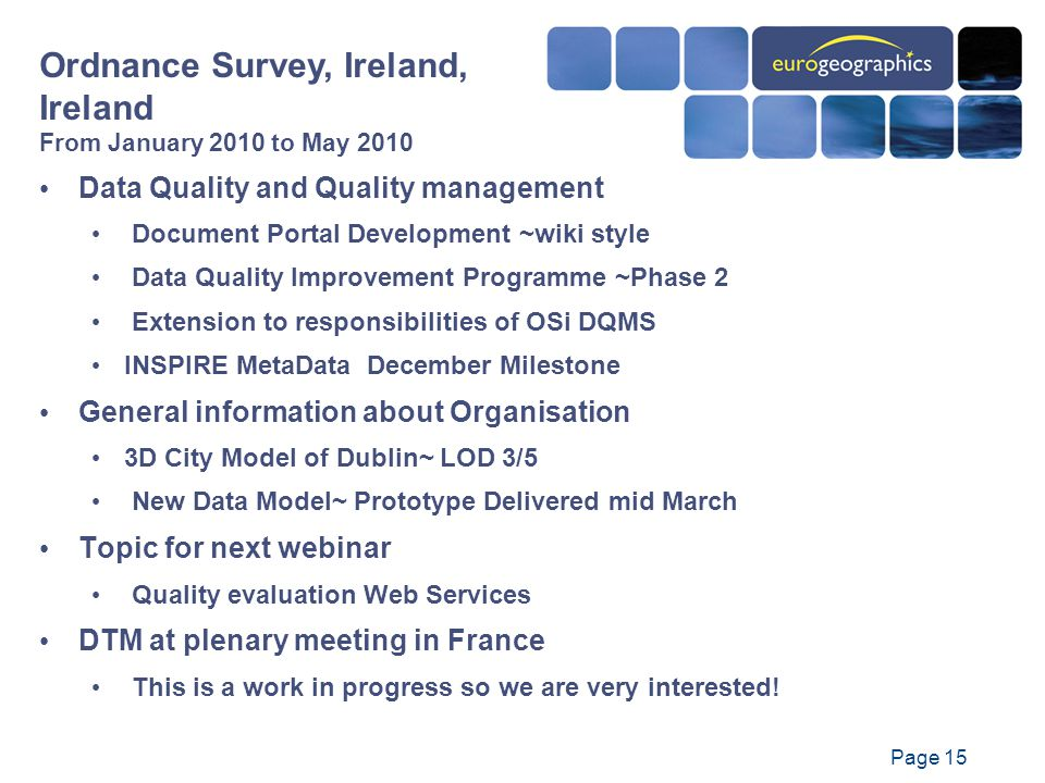 Page 15 Data Quality and Quality management Document Portal Development ~wiki style Data Quality Improvement Programme ~Phase 2 Extension to responsibilities of OSi DQMS INSPIRE MetaData December Milestone General information about Organisation 3D City Model of Dublin~ LOD 3/5 New Data Model~ Prototype Delivered mid March Topic for next webinar Quality evaluation Web Services DTM at plenary meeting in France This is a work in progress so we are very interested.