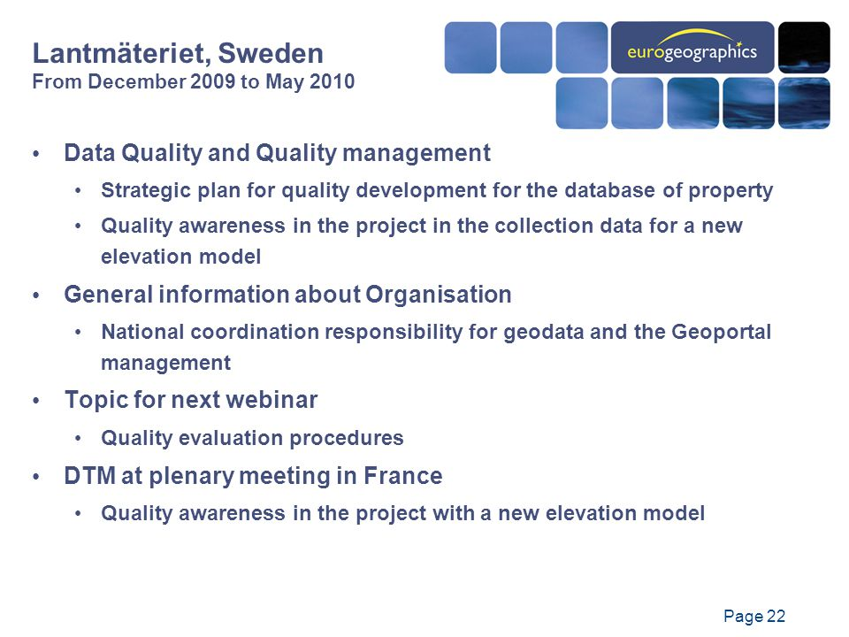Page 22 Data Quality and Quality management Strategic plan for quality development for the database of property Quality awareness in the project in the collection data for a new elevation model General information about Organisation National coordination responsibility for geodata and the Geoportal management Topic for next webinar Quality evaluation procedures DTM at plenary meeting in France Quality awareness in the project with a new elevation model Lantmäteriet, Sweden From December 2009 to May 2010
