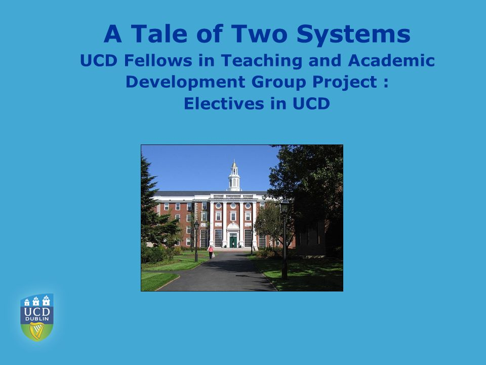 A Tale of Two Systems UCD Fellows in Teaching and Academic Development Group Project : Electives in UCD