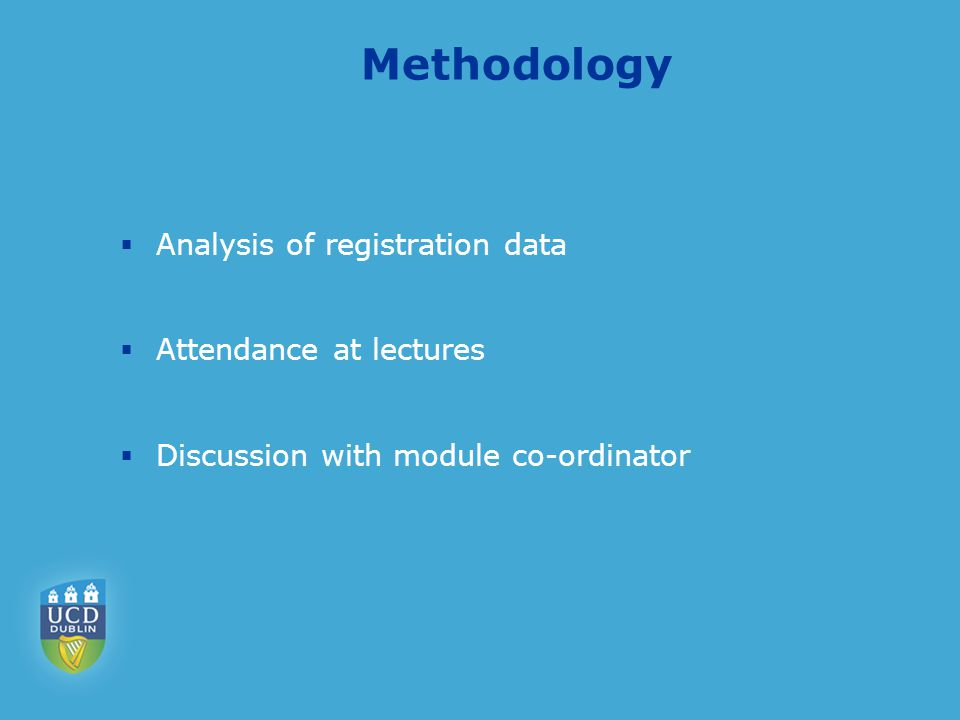 Methodology  Analysis of registration data  Attendance at lectures  Discussion with module co-ordinator