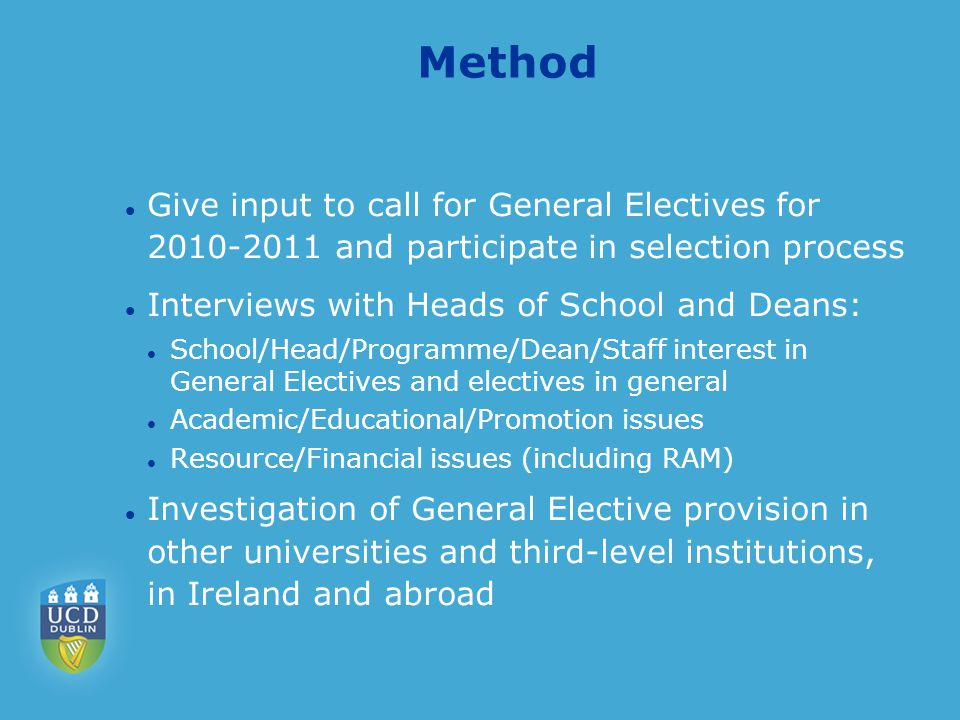 Method Give input to call for General Electives for 2010-2011 and participate in selection process Interviews with Heads of School and Deans: School/Head/Programme/Dean/Staff interest in General Electives and electives in general Academic/Educational/Promotion issues Resource/Financial issues (including RAM) Investigation of General Elective provision in other universities and third-level institutions, in Ireland and abroad