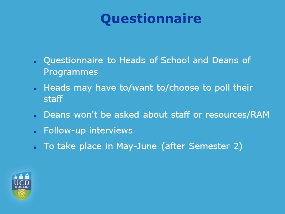 Questionnaire Questionnaire to Heads of School and Deans of Programmes Heads may have to/want to/choose to poll their staff Deans won t be asked about staff or resources/RAM Follow-up interviews To take place in May-June (after Semester 2)