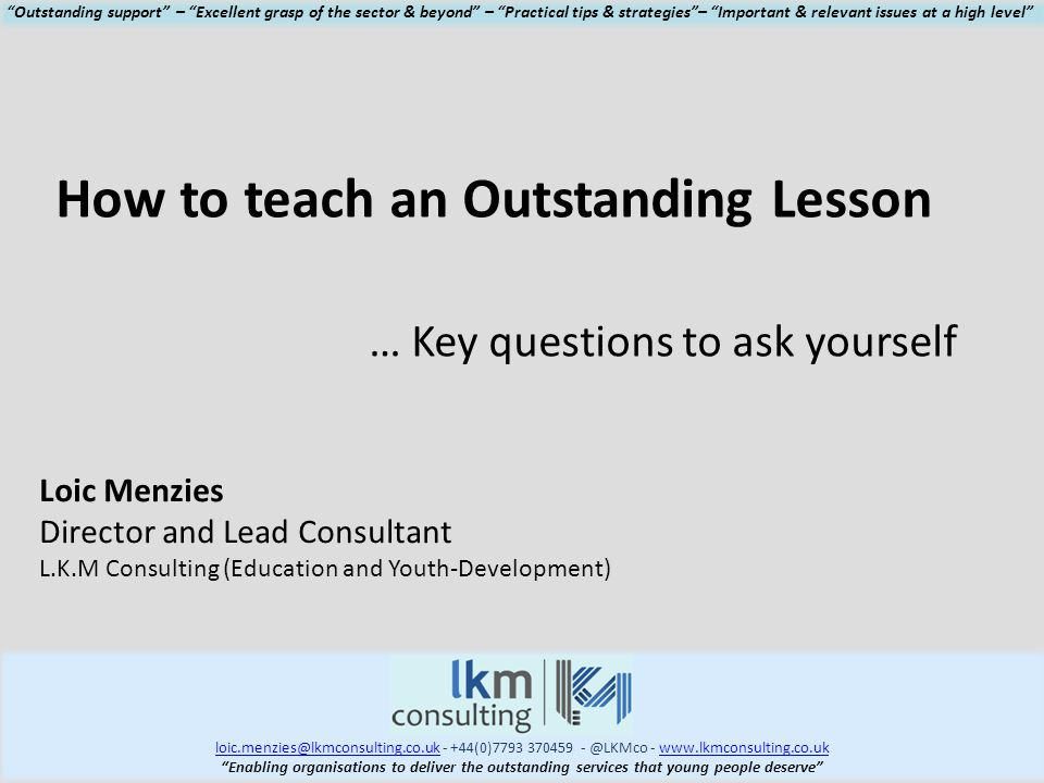 loic.menzies@lkmconsulting.co.ukloic.menzies@lkmconsulting.co.uk - +44(0)7793 370459 - @LKMco - www.lkmconsulting.co.ukwww.lkmconsulting.co.uk Enabling organisations to deliver the outstanding services that young people deserve Outstanding support – Excellent grasp of the sector & beyond – Practical tips & strategies – Important & relevant issues at a high level How to teach an Outstanding Lesson … Key questions to ask yourself Loic Menzies Director and Lead Consultant L.K.M Consulting (Education and Youth-Development)