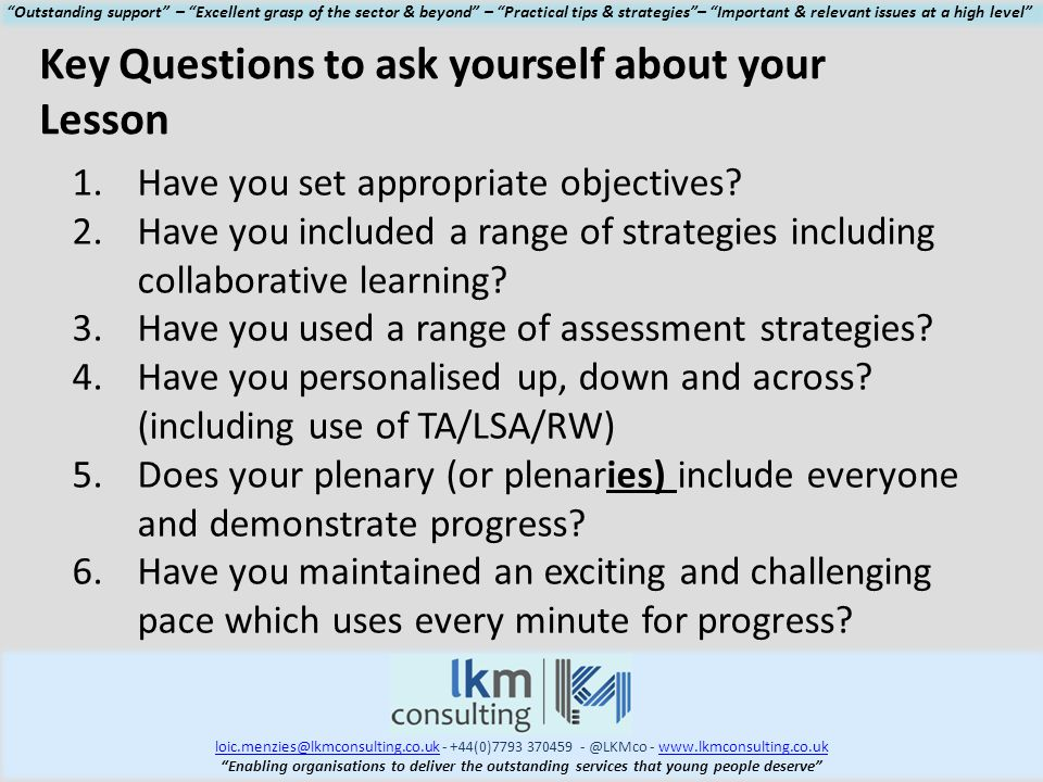 loic.menzies@lkmconsulting.co.ukloic.menzies@lkmconsulting.co.uk - +44(0)7793 370459 - @LKMco - www.lkmconsulting.co.ukwww.lkmconsulting.co.uk Enabling organisations to deliver the outstanding services that young people deserve Outstanding support – Excellent grasp of the sector & beyond – Practical tips & strategies – Important & relevant issues at a high level 1.Have you set appropriate objectives.