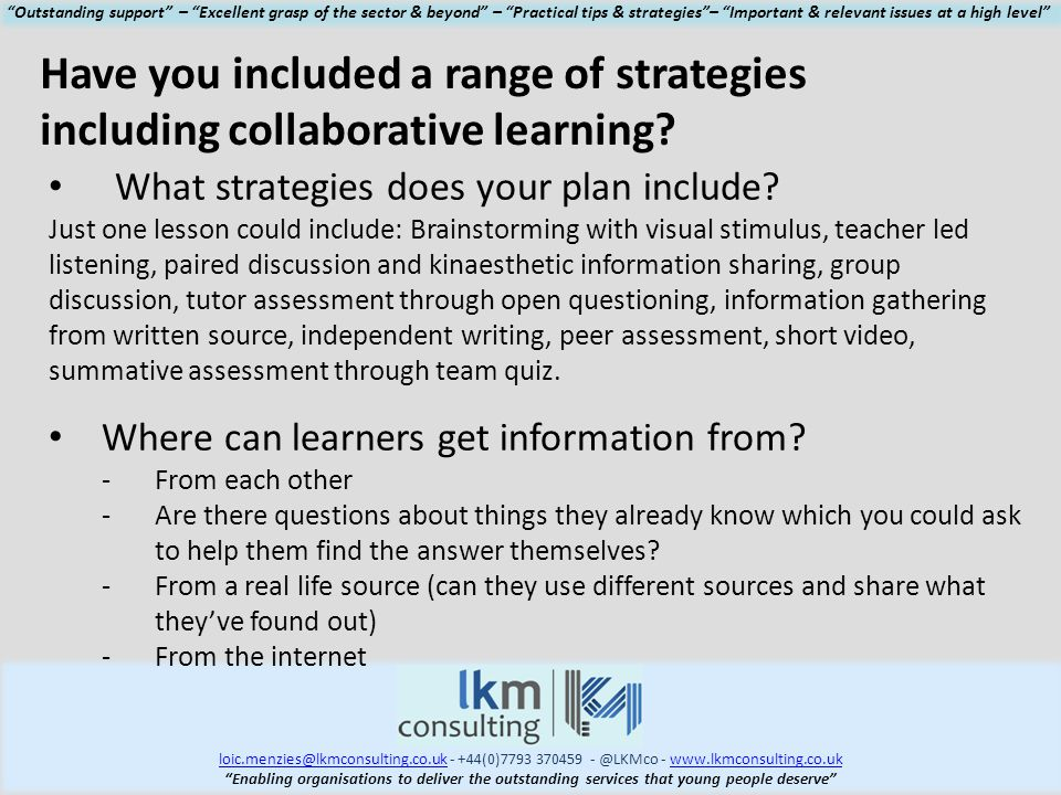 loic.menzies@lkmconsulting.co.ukloic.menzies@lkmconsulting.co.uk - +44(0)7793 370459 - @LKMco - www.lkmconsulting.co.ukwww.lkmconsulting.co.uk Enabling organisations to deliver the outstanding services that young people deserve Outstanding support – Excellent grasp of the sector & beyond – Practical tips & strategies – Important & relevant issues at a high level Have you included a range of strategies including collaborative learning.