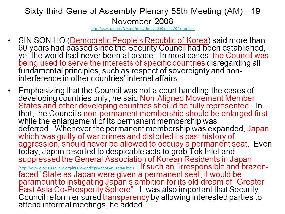 Sixty-third General Assembly Plenary 55th Meeting (AM) - 19 November 2008 http://www.un.org/News/Press/docs/2008/ga10787.doc.htm http://www.un.org/News/Press/docs/2008/ga10787.doc.htm SIN SON HO (Democratic People's Republic of Korea) said more than 60 years had passed since the Security Council had been established, yet the world had never been at peace.