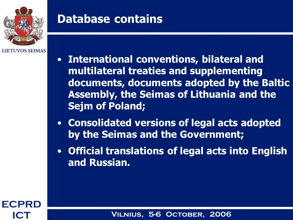 Database contains International conventions, bilateral and multilateral treaties and supplementing documents, documents adopted by the Baltic Assembly, the Seimas of Lithuania and the Sejm of Poland; Consolidated versions of legal acts adopted by the Seimas and the Government; Official translations of legal acts into English and Russian.