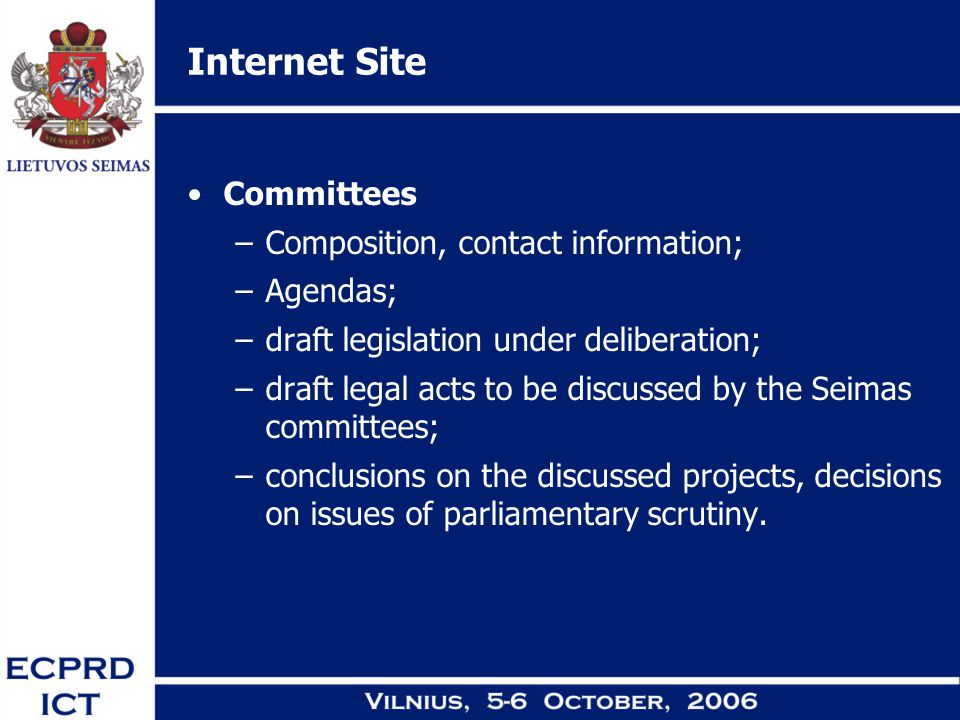 Internet Site Committees –Composition, contact information; –Agendas; –draft legislation under deliberation; –draft legal acts to be discussed by the Seimas committees; –conclusions on the discussed projects, decisions on issues of parliamentary scrutiny.