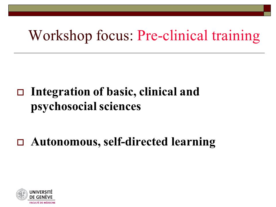 Workshop focus: Pre-clinical training  Integration of basic, clinical and psychosocial sciences  Autonomous, self-directed learning