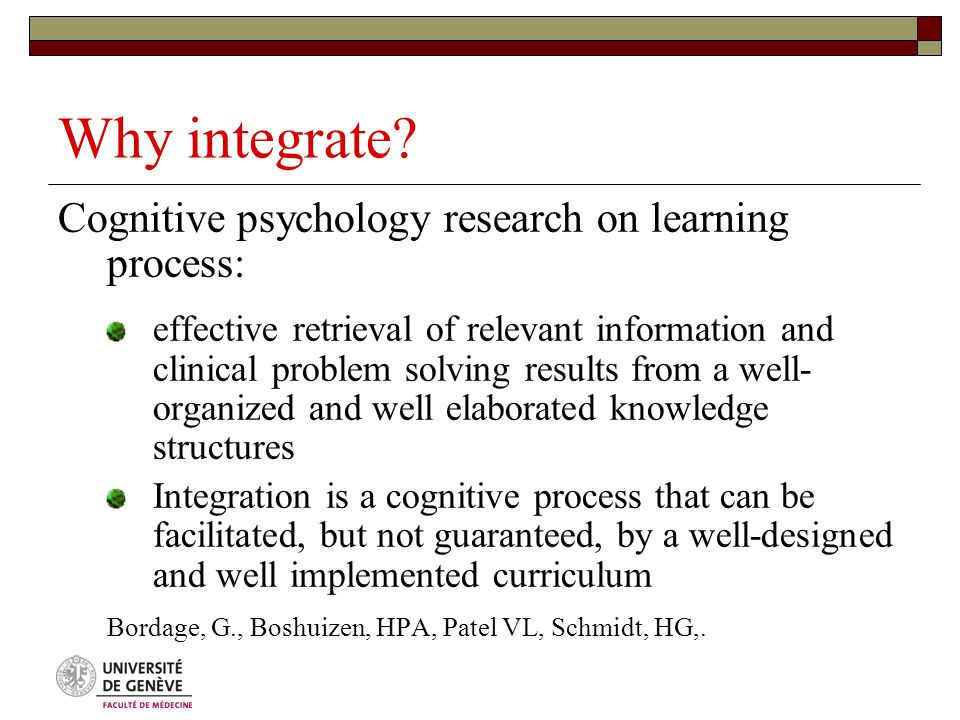 Why integrate? Cognitive psychology research on learning process: effective retrieval of relevant information and clinical problem solving results fro