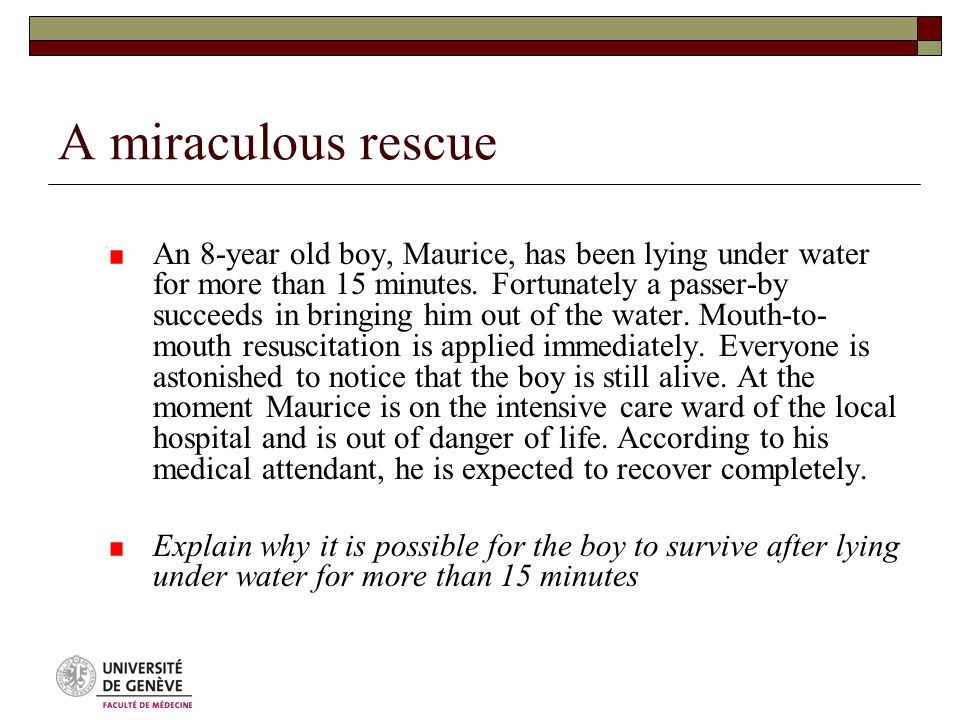 A miraculous rescue An 8-year old boy, Maurice, has been lying under water for more than 15 minutes.