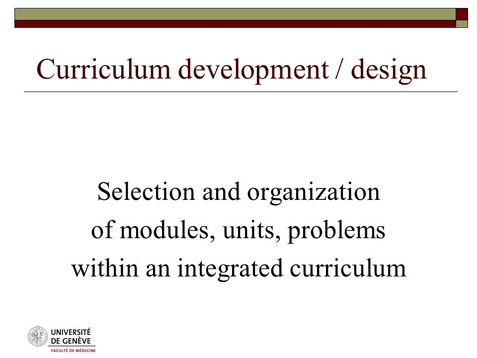 Curriculum development / design Selection and organization of modules, units, problems within an integrated curriculum