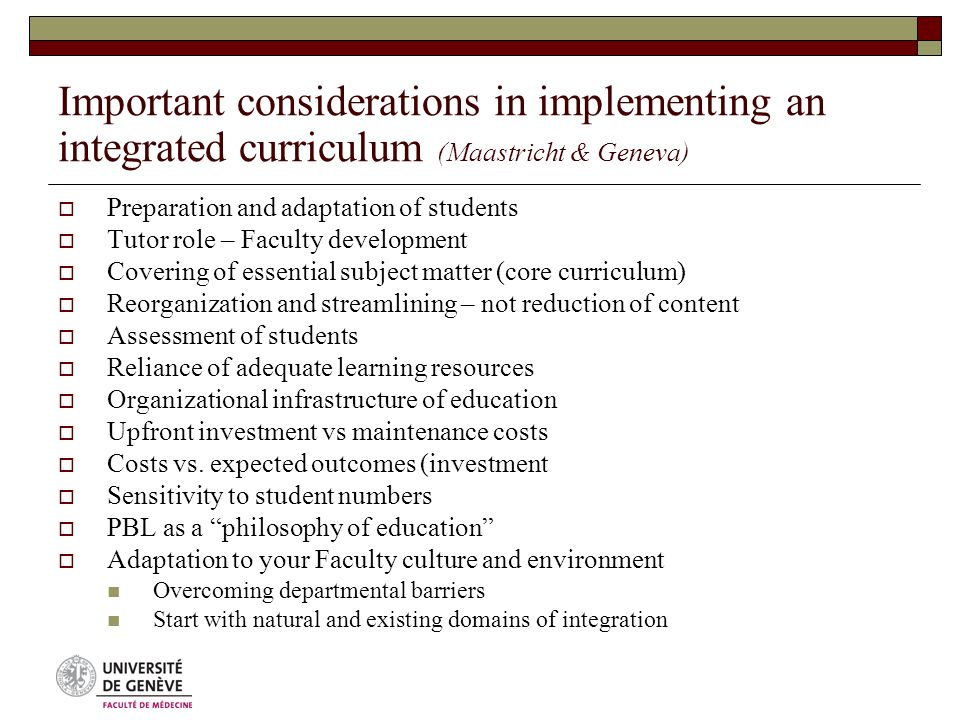 Important considerations in implementing an integrated curriculum (Maastricht & Geneva)  Preparation and adaptation of students  Tutor role – Faculty development  Covering of essential subject matter (core curriculum)  Reorganization and streamlining – not reduction of content  Assessment of students  Reliance of adequate learning resources  Organizational infrastructure of education  Upfront investment vs maintenance costs  Costs vs.