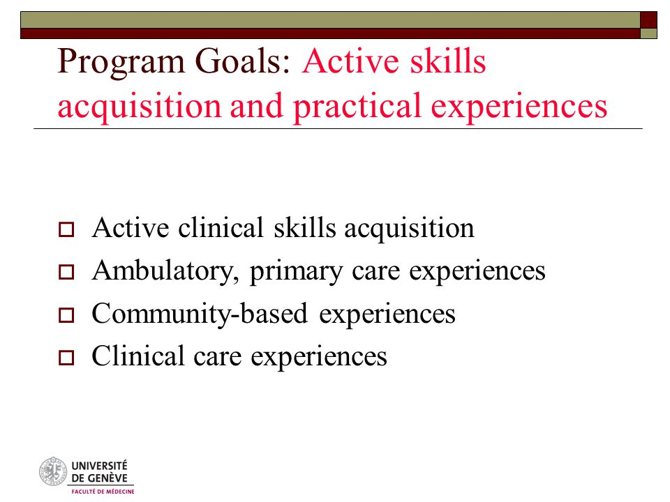 Program Goals: Active skills acquisition and practical experiences  Active clinical skills acquisition  Ambulatory, primary care experiences  Community-based experiences  Clinical care experiences
