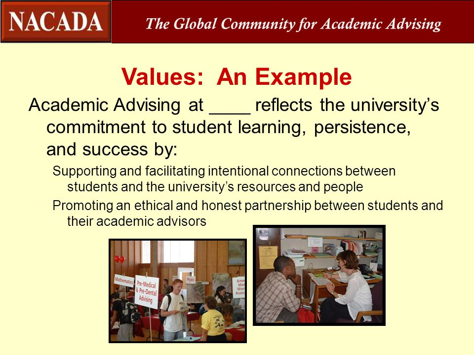 Values: An Example Academic Advising at ____ reflects the university's commitment to student learning, persistence, and success by: Supporting and fac