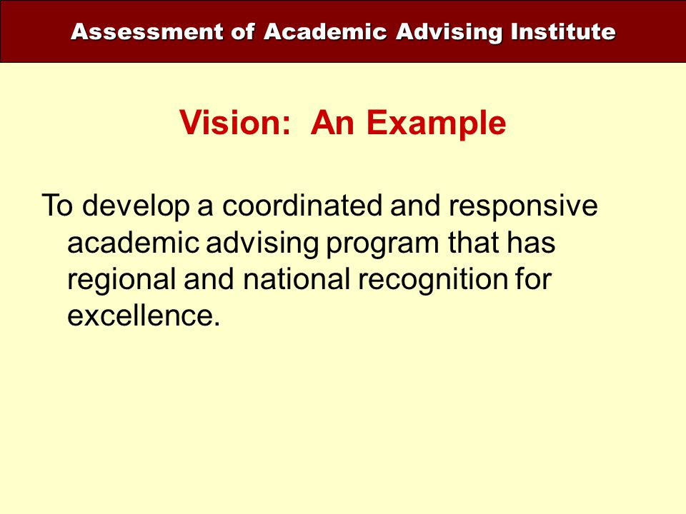 Assessment of Academic Advising Institute Vision: An Example To develop a coordinated and responsive academic advising program that has regional and n