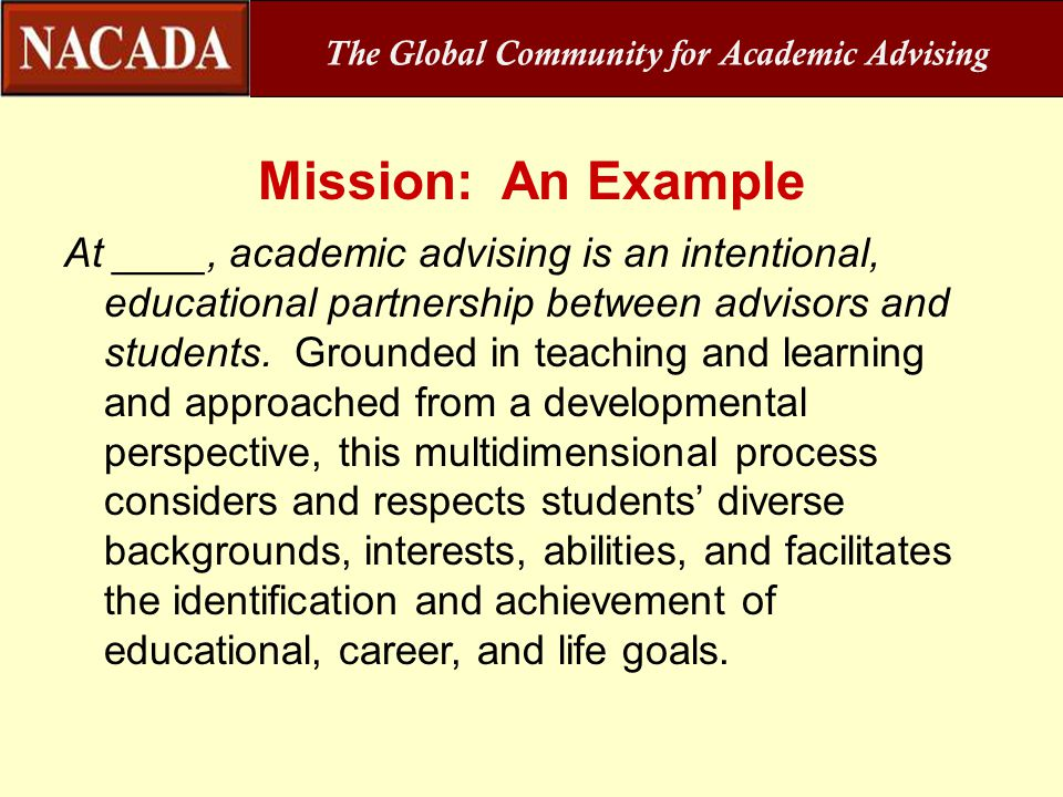 Mission: An Example At ____, academic advising is an intentional, educational partnership between advisors and students. Grounded in teaching and lear