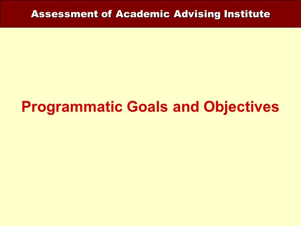 Assessment of Academic Advising Institute Programmatic Goals and Objectives