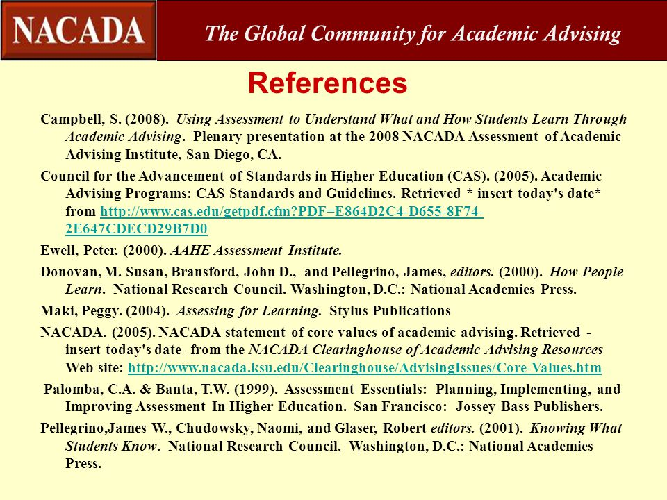 References Campbell, S. (2008). Using Assessment to Understand What and How Students Learn Through Academic Advising. Plenary presentation at the 2008