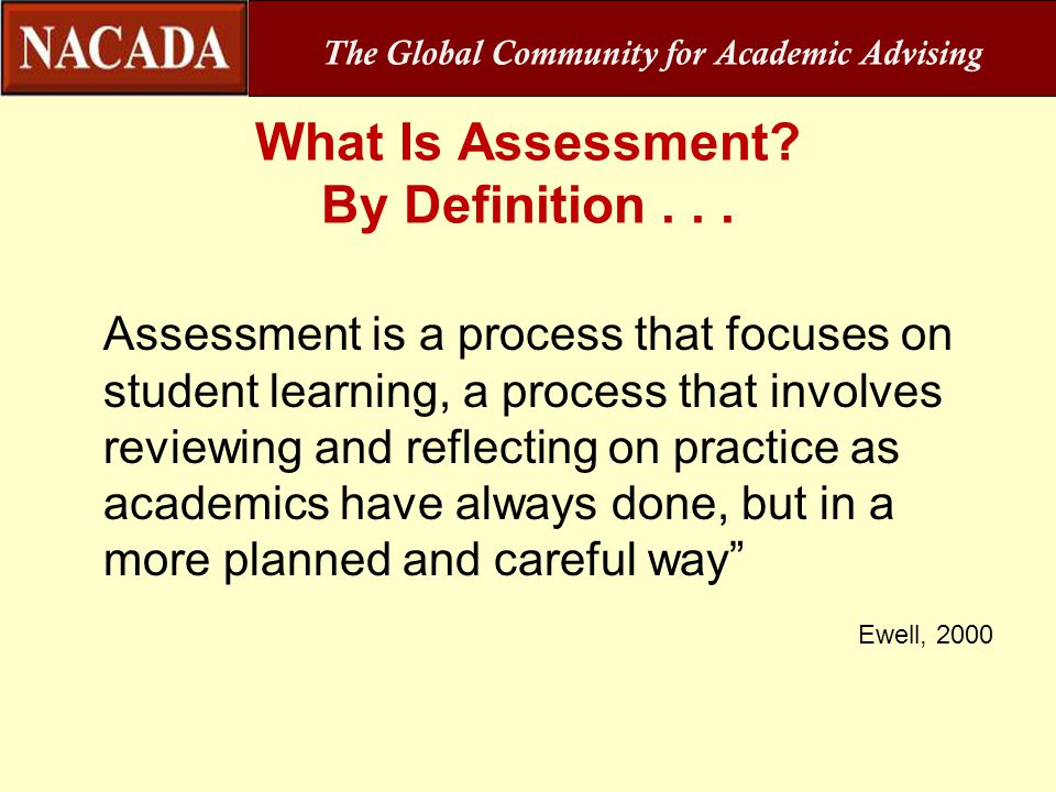 What Is Assessment? By Definition... Assessment is a process that focuses on student learning, a process that involves reviewing and reflecting on pra