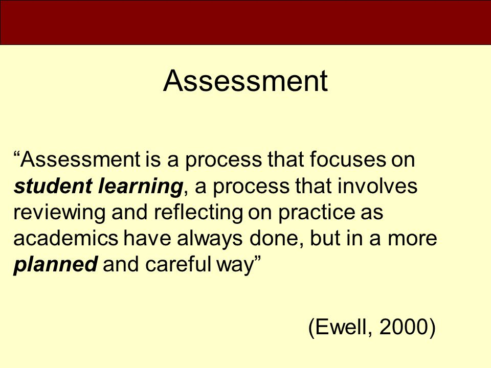 """Assessment """"Assessment is a process that focuses on student learning, a process that involves reviewing and reflecting on practice as academics have a"""